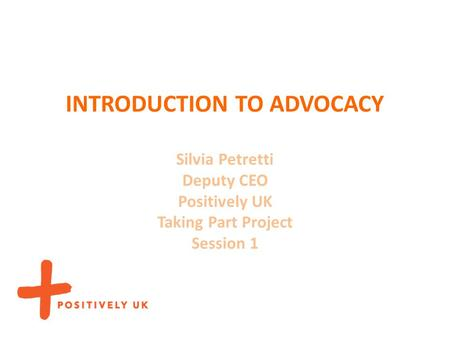 INTRODUCTION TO ADVOCACY Silvia Petretti Deputy CEO Positively UK Taking Part Project Session 1.