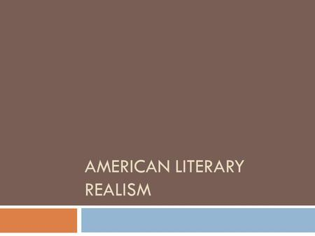 AMERICAN LITERARY REALISM. Realism is nothing more and nothing less than the truthful treatment of material. --William Dean Howells, Editors Study, Harper's.