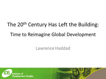 The 20 th Century Has Left the Building : Time to Reimagine Global Development Lawrence Haddad.