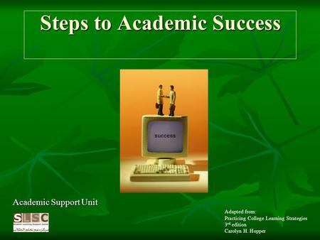Steps to Academic Success Academic Support Unit Adapted from: Practicing College Learning Strategies 3 rd edition Carolyn H. Hopper.