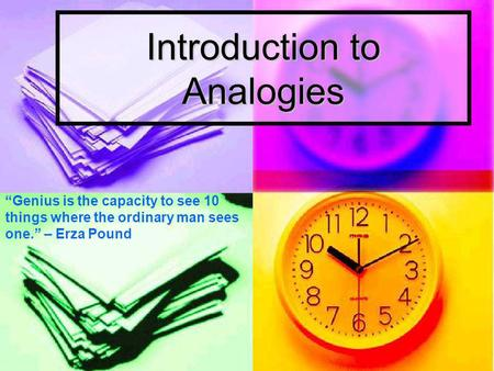 Introduction to Analogies Genius is the capacity to see 10 things where the ordinary man sees one. – Erza Pound.