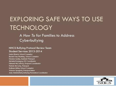 EXPLORING SAFE WAYS TO USE TECHNOLOGY A How To for Families to Address Cyberbullying NHCS Bullying Protocol Review Team Student Services 2013-2014 Linda.