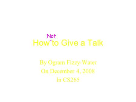 How to Give a Talk By Ogram Fizzy-Water On December 4, 2008 In CS265 Not ^