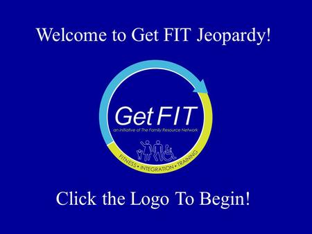 Welcome to Get FIT Jeopardy! Click the Logo To Begin!