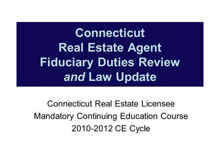 Connecticut Real Estate Agent Fiduciary Duties Review and Law Update Connecticut Real Estate Licensee Mandatory Continuing Education Course 2010-2012 CE.