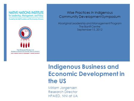 Indigenous Business and Economic Development in the US Miriam Jorgensen Research Director HPAIED, NNI at UA Wise Practices in Indigenous Community Development.