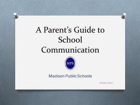 A Parents Guide to School Communication Madison Public Schools October 2012.