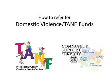How to refer for Domestic Violence/TANF Funds. To be eligible for TANF funds… Client must be receiving Work First Family Assistance (TANF) or - be found.