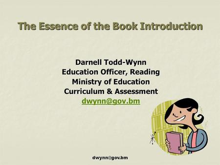 The Essence of the Book Introduction Darnell Todd-Wynn Education Officer, Reading Ministry of Education Curriculum & Assessment