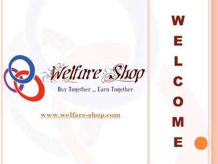 W E L C O M E www.welfare-shop.com. I NTRODUCTION Welfare Shop is an online shop as well as a self driven network marketing system to boost the sale of.
