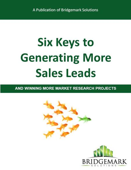 A Publication of Bridgemark Solutions Six Keys to Generating More Sales Leads AND WINNING MORE MARKET RESEARCH PROJECTS.