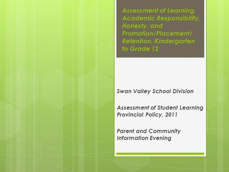Assessment of Learning, Academic Responsibility, Honesty, and Promotion/Placement/ Retention, Kindergarten to Grade 12 Swan Valley School Division Assessment.