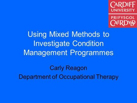 Using Mixed Methods to Investigate Condition Management Programmes Carly Reagon Department of Occupational Therapy.