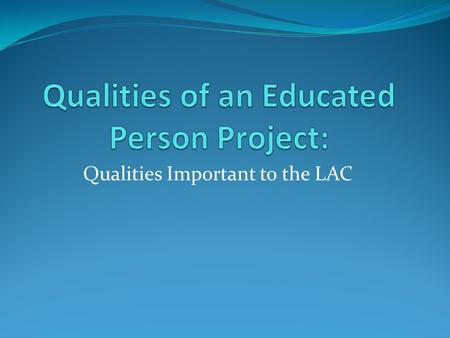 Qualities Important to the LAC. Early Chronology – The Qualities of an Educated Person Project October 1995: The Future of Teaching and Learning at UNI,