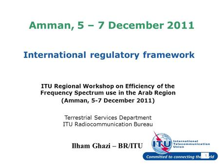 International Telecommunication Union Amman, 5 – 7 December 2011 International regulatory framework 1 Ilham Ghazi – BR/ITU ITU Regional Workshop on Efficiency.