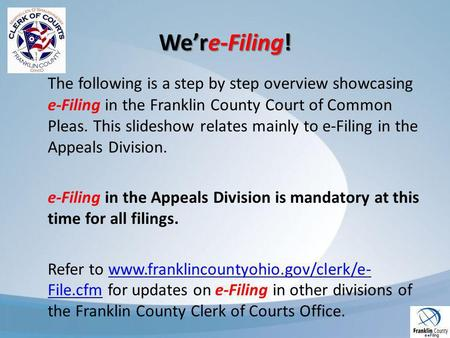 Were-Filing! The following is a step by step overview showcasing e-Filing in the Franklin County Court of Common Pleas. This slideshow relates mainly to.