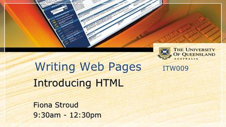 Writing Web Pages ITW009 Introducing HTML Fiona Stroud 9:30am - 12:30pm.