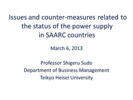 Issues and counter-measures related to the status of the power supply in SAARC countries March 6, 2013 Professor Shigeru Sudo Department of Business Management.