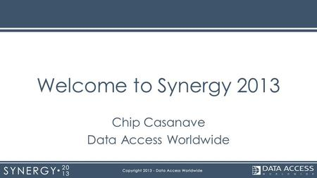 Welcome to Synergy 2013 Chip Casanave Data Access Worldwide.