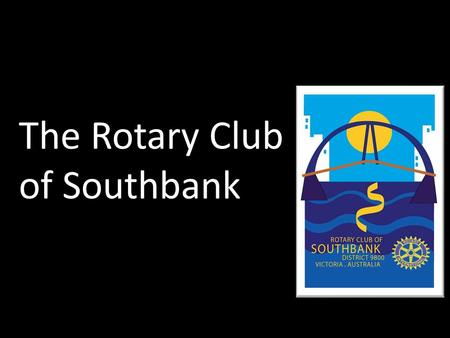 The Rotary Club of Southbank. to the community and the world give back something ? Have you always wanted to.