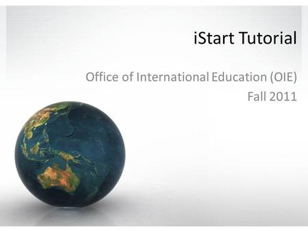 IStart Tutorial Office of International Education (OIE) Fall 2011.