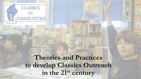 Theories and Practices to develop Classics Outreach in the 21 st century.