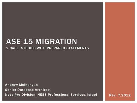 Rev. 7.2012 ASE 15 MIGRATION 2 CASE STUDIES WITH PREPARED STATEMENTS Andrew Melkonyan Senior Database Architect Ness Pro Division, NESS Professional Services,