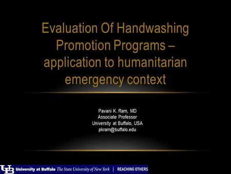 Pavani K. Ram, MD Associate Professor University at Buffalo, USA Evaluation Of Handwashing Promotion Programs – application to humanitarian.
