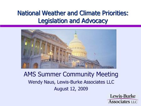 AMS Summer Community Meeting Wendy Naus, Lewis-Burke Associates LLC August 12, 2009 National Weather and Climate Priorities: Legislation and Advocacy.