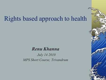 Rights based approach to health Renu Khanna July 14 2010 MPS Short Course, Trivandrum.