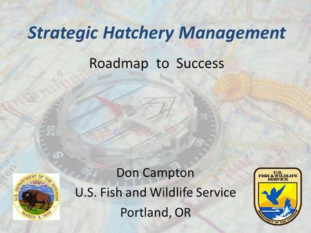Strategic Hatchery Management Roadmap to Success Don Campton U.S. Fish and Wildlife Service Portland, OR.