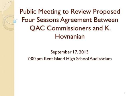 Public Meeting to Review Proposed Four Seasons Agreement Between QAC Commissioners and K. Hovnanian September 17, 2013 7:00 pm Kent Island High School.