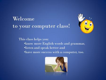 Welcome to your computer class! This class helps you: know more English words and grammar, listen and speak better and have more success with a computer,