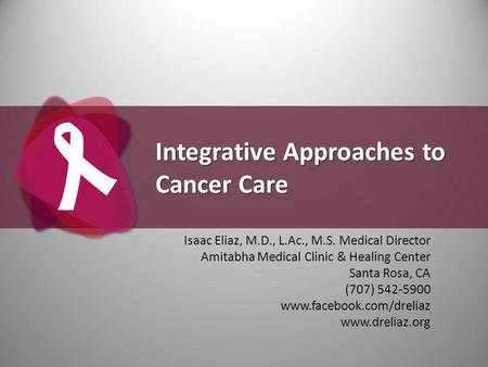 Integrative Approaches to Cancer Care Isaac Eliaz, M.D., L.Ac., M.S. Medical Director Amitabha Medical Clinic & Healing Center Santa Rosa, CA (707) 542-5900.
