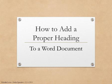 How to Add a Proper Heading To a Word Document Michelle Lowe – Media Specialist – 12/4/2013.