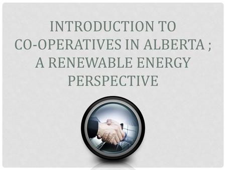INTRODUCTION TO CO-OPERATIVES IN ALBERTA ; A RENEWABLE ENERGY PERSPECTIVE.