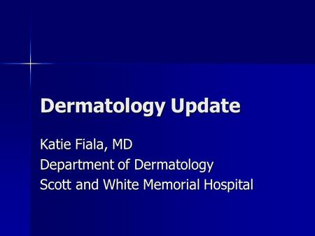 Dermatology Update Katie Fiala, MD Department of Dermatology Scott and White Memorial Hospital.