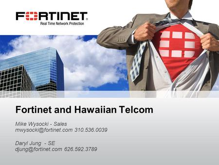 Fortinet Confidential Fortinet and Hawaiian Telcom Mike Wysocki - Sales 310.536.0039 Daryl Jung - SE 626.592.3789.