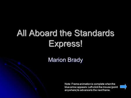 All Aboard the Standards Express! Marion Brady Note: Frame animation is complete when the blue arrow appears. Left-click the mouse (point anywhere) to.