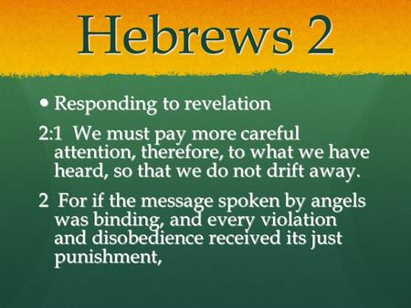 Hebrews 2 Responding to revelation Responding to revelation 2:1 We must pay more careful attention, therefore, to what we have heard, so that we do not.