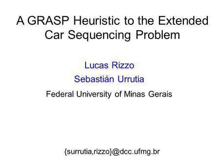 A GRASP Heuristic to the Extended Car Sequencing Problem Lucas Rizzo Sebastián Urrutia Federal University of Minas Gerais.