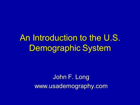 An Introduction to the U.S. Demographic System John F. Long www.usademography.com.