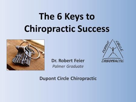 The 6 Keys to Chiropractic Success Dr. Robert Feier Palmer Graduate Dupont Circle Chiropractic.