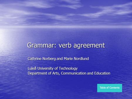 Grammar: verb agreement Cathrine Norberg and Marie Nordlund Luleå University of Technology Department of Arts, Communication and Education Table of Contents.