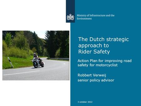 The Dutch strategic approach to Rider Safety Action Plan for improving road safety for motorcyclist Robbert Verweij senior policy advisor 3 october 2012.