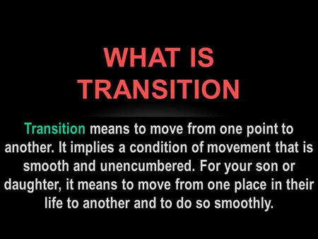 Transition means to move from one point to another. It implies a condition of movement that is smooth and unencumbered. For your son or daughter, it means.