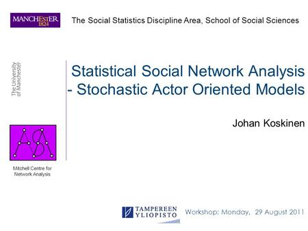 Statistical Social Network Analysis - Stochastic Actor Oriented Models Johan Koskinen The Social Statistics Discipline Area, School of Social Sciences.