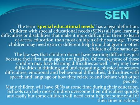 The term 'special educational needs' has a legal definition. Children with special educational needs (SENs) all have learning difficulties or disabilities.