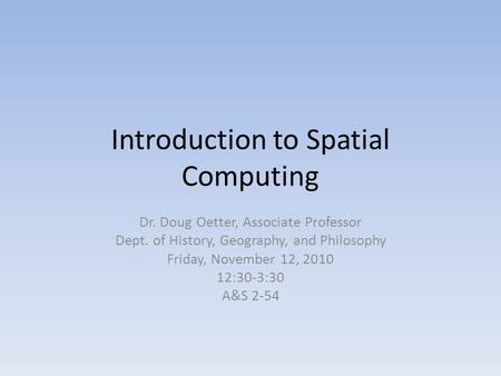 Introduction to Spatial Computing Dr. Doug Oetter, Associate Professor Dept. of History, Geography, and Philosophy Friday, November 12, 2010 12:30-3:30.