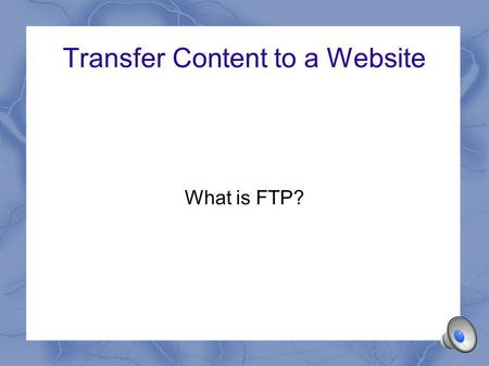 Transfer Content to a Website What is FTP? File Transfer Protocol FTP is a protocol – a set of rules Designed to allow files to be transferred across.